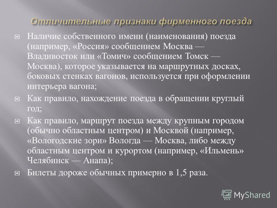 Наличие собственного имени ( наименования ) поезда ( например, « Россия » сообщением Москва Владивосток или « Томич » сообщением Томск Москва ), которое указывается на маршрутных досках, боковых стенках вагонов, используется при оформлении интерьера