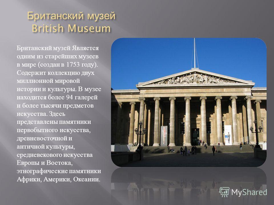 Британский музей British Museum Британский музей Является одним из старейших музеев в мире ( создан в 1753 году ). Содержит коллекцию двух миллионной мировой истории и культуры. В музее находится более 94 галерей и более тысячи предметов искусства. З
