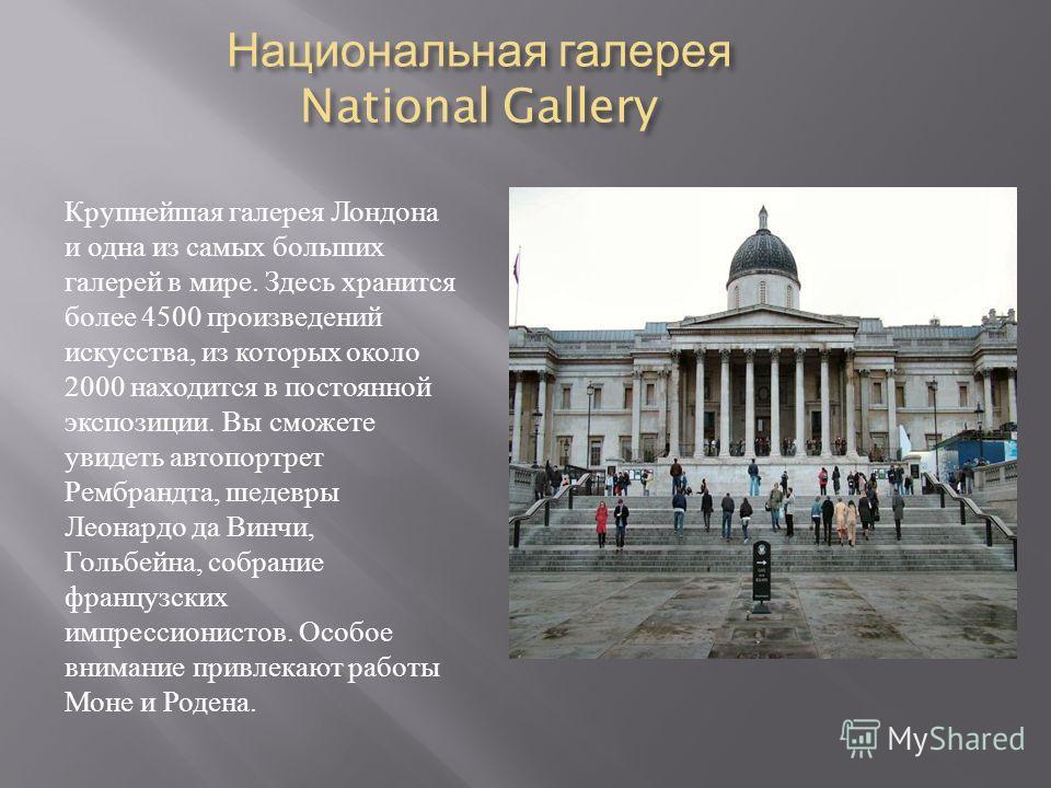Национальная галерея National Gallery Крупнейшая галерея Лондона и одна из самых больших галерей в мире. Здесь хранится более 4500 произведений искусства, из которых около 2000 находится в постоянной экспозиции. Вы сможете увидеть автопортрет Рембран