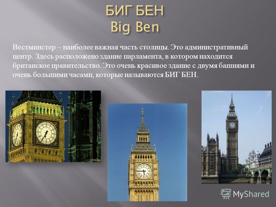 БИГ БЕН Big Ben Вестминстер – наиболее важная часть столицы. Это административный центр. Здесь расположено здание парламента, в котором находится британское правительство. Это очень красивое здание с двумя башнями и очень большими часами, которые наз