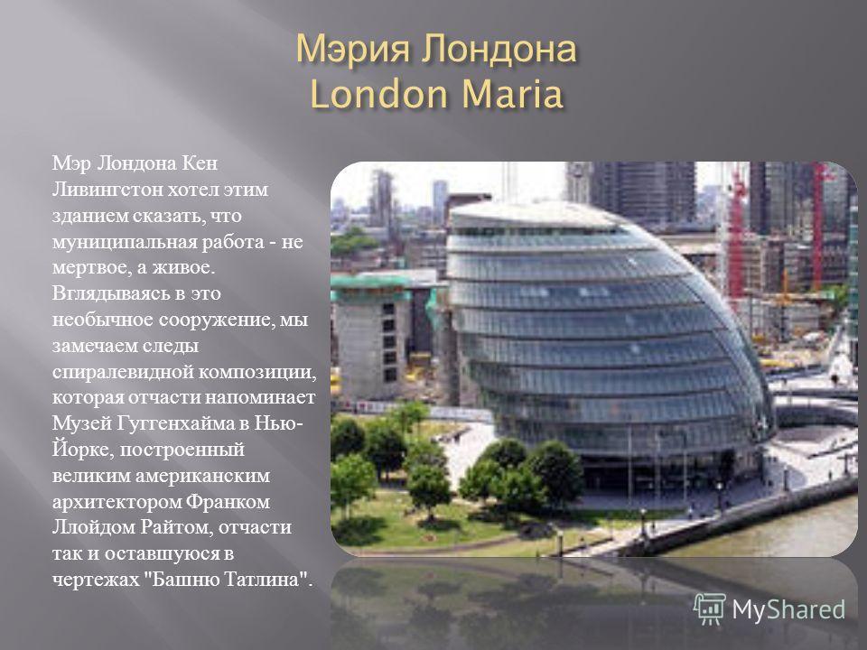 Мэрия Лондона London Maria Мэр Лондона Кен Ливингстон хотел этим зданием сказать, что муниципальная работа - не мертвое, а живое. Вглядываясь в это необычное сооружение, мы замечаем следы спиралевидной композиции, которая отчасти напоминает Музей Гуг