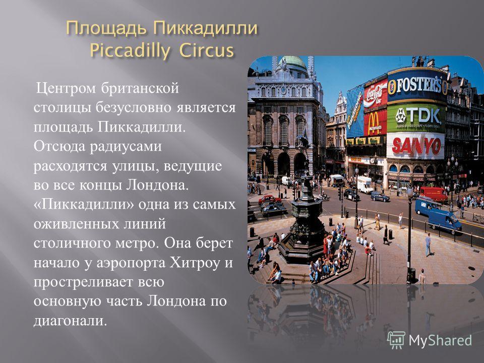 Площадь Пиккадилли Piccadilly Circus Центром британской столицы безусловно является площадь Пиккадилли. Отсюда радиусами расходятся улицы, ведущие во все концы Лондона. « Пиккадилли » одна из самых оживленных линий столичного метро. Она берет начало