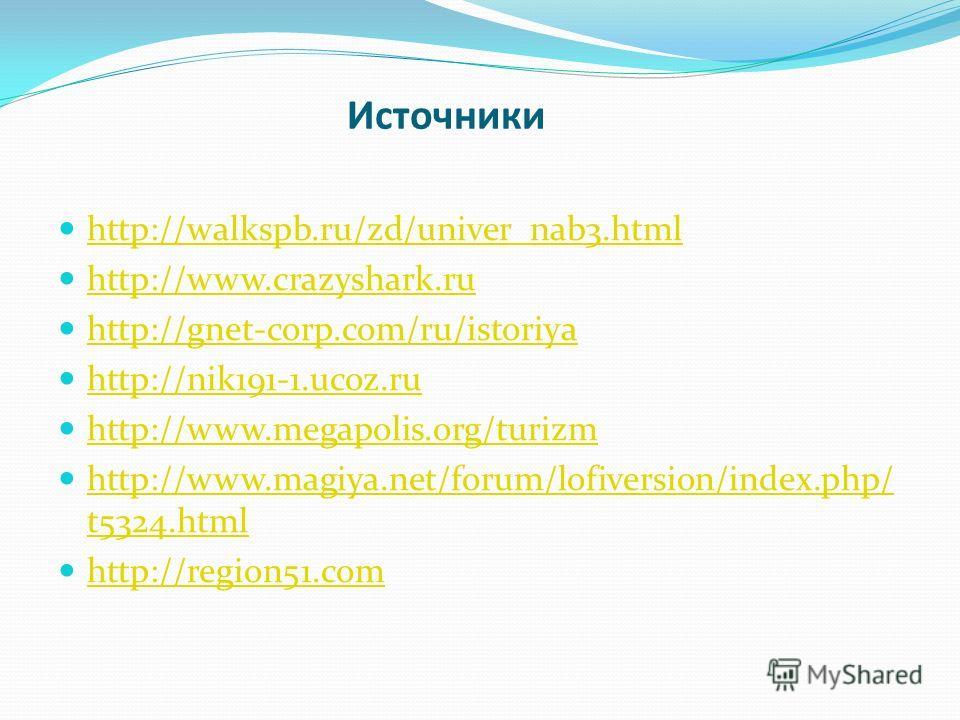 Источники http://walkspb.ru/zd/univer_nab3. html http://www.crazyshark.ru http://gnet-corp.com/ru/istoriya http://nik191-1.ucoz.ru http://www.megapolis.org/turizm http://www.magiya.net/forum/lofiversion/index.php/ t5324. html http://www.magiya.net/fo