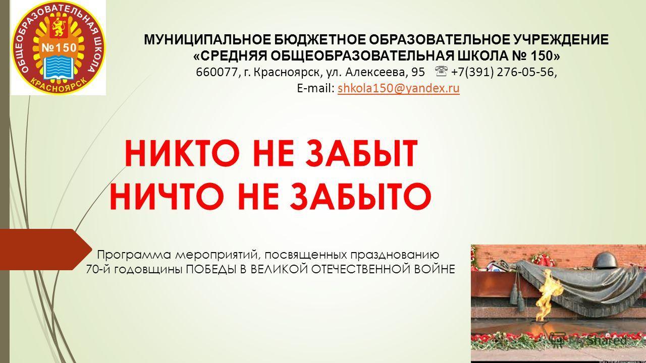 НИКТО НЕ ЗАБЫТ НИЧТО НЕ ЗАБЫТО МУНИЦИПАЛЬНОЕ БЮДЖЕТНОЕ ОБРАЗОВАТЕЛЬНОЕ УЧРЕЖДЕНИЕ «СРЕДНЯЯ ОБЩЕОБРАЗОВАТЕЛЬНАЯ ШКОЛА 150» 660077, г. Красноярск, ул. Алексеева, 95 +7(391) 276-05-56, E-mail: shkola150@yandex.rushkola150@yandex.ru Программа мероприятий