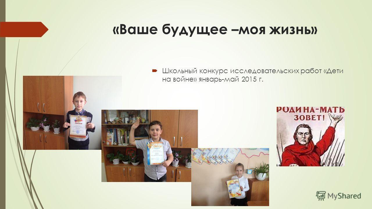 «Ваше будущее –моя жизнь» Школьный конкурс исследовательских работ «Дети на войне» январь-май 2015 г.