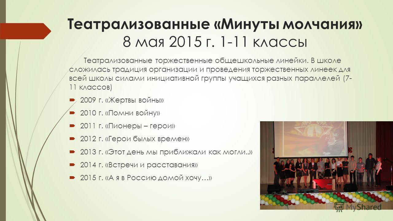 Театрализованные «Минуты молчания» 8 мая 2015 г. 1-11 классы Театрализованные торжественные общешкольные линейки. В школе сложилась традиция организации и проведения торжественных линеек для всей школы силами инициативной группы учащихся разных парал