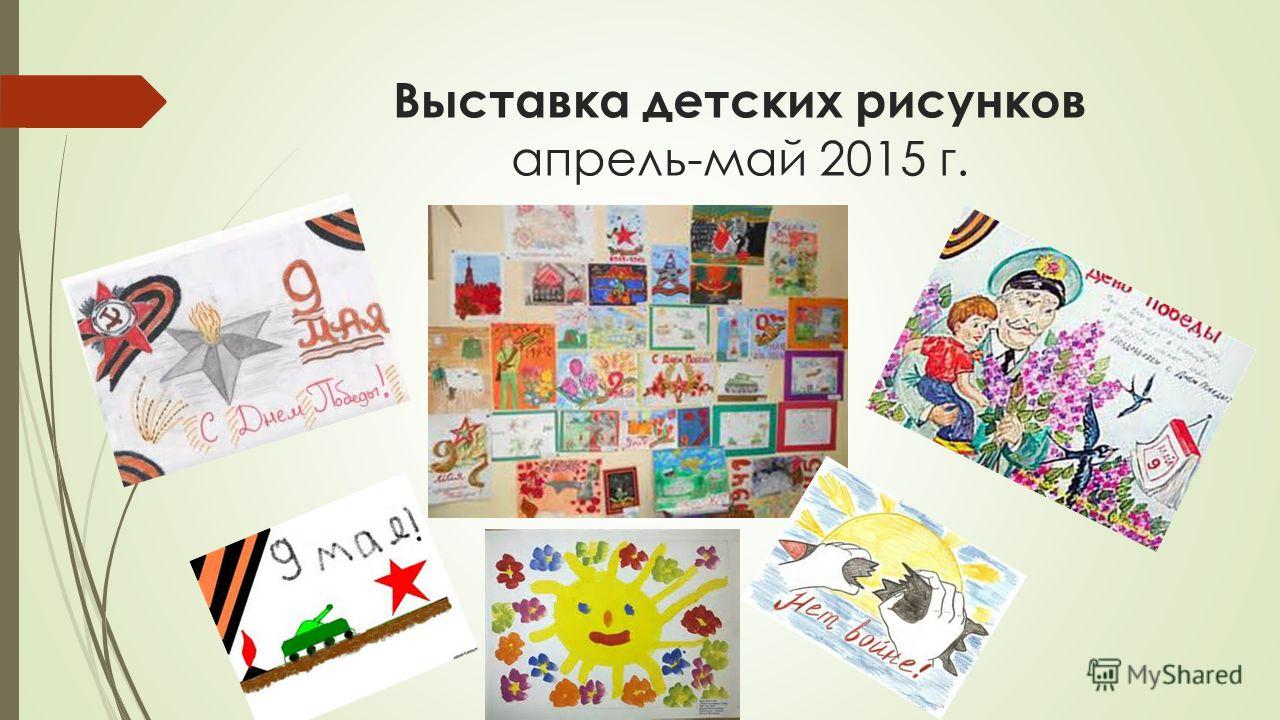 Выставка детских рисунков апрель-май 2015 г.