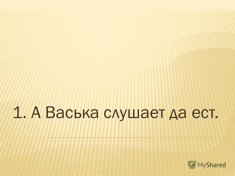1. А Васька слушает да ест.