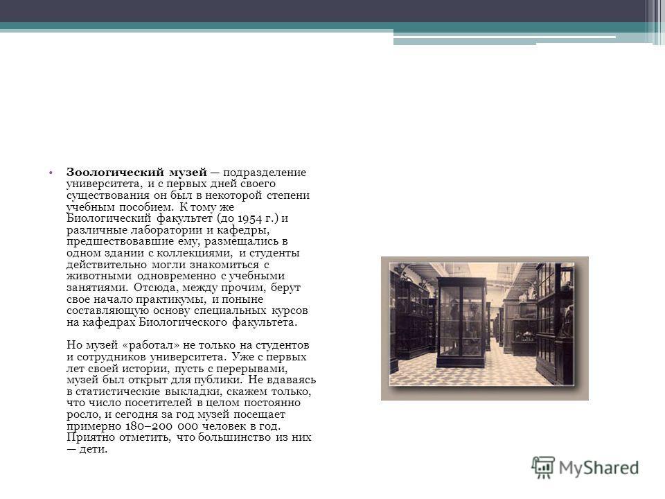 Зоологический музей подразделение университета, и с первых дней своего существования он был в некоторой степени учебным пособием. К тому же Биологический факультет (до 1954 г.) и различные лаборатории и кафедры, предшествовавшие ему, размещались в од