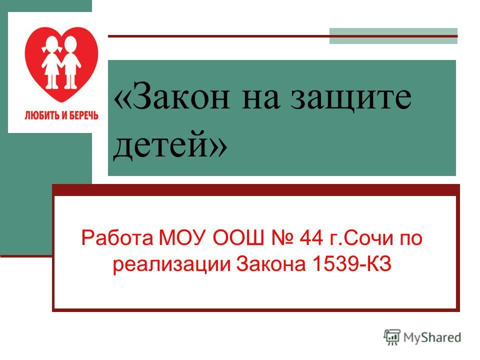 «Закон на защите детей» Работа МОУ ООШ 44 г.Сочи по реализации Закона 1539-КЗ