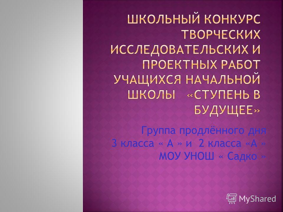 Группа продлённого дня 3 класса « А » и 2 класса «А » МОУ УНОШ « Садко »