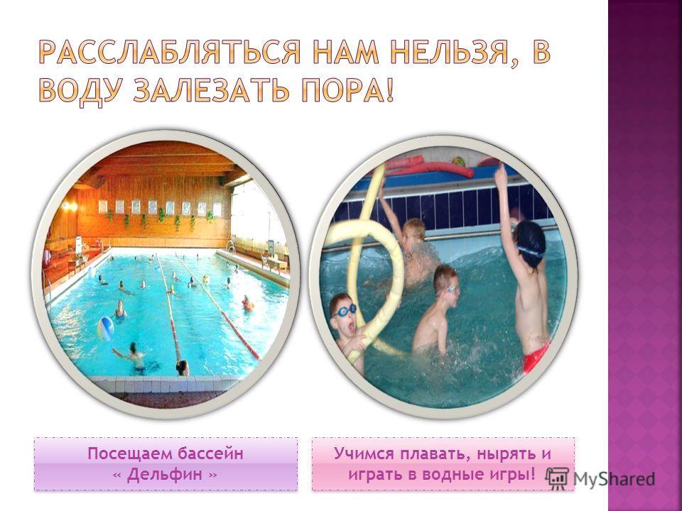 Посещаем бассейн « Дельфин » Учимся плавать, нырять и играть в водные игры!