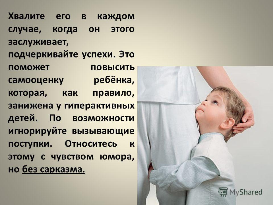 Хвалите его в каждом случае, когда он этого заслуживает, подчеркивайте успехи. Это поможет повысить самооценку ребёнка, которая, как правило, занижена у гиперактивных детей. По возможности игнорируйте вызывающие поступки. Относитесь к этому с чувство