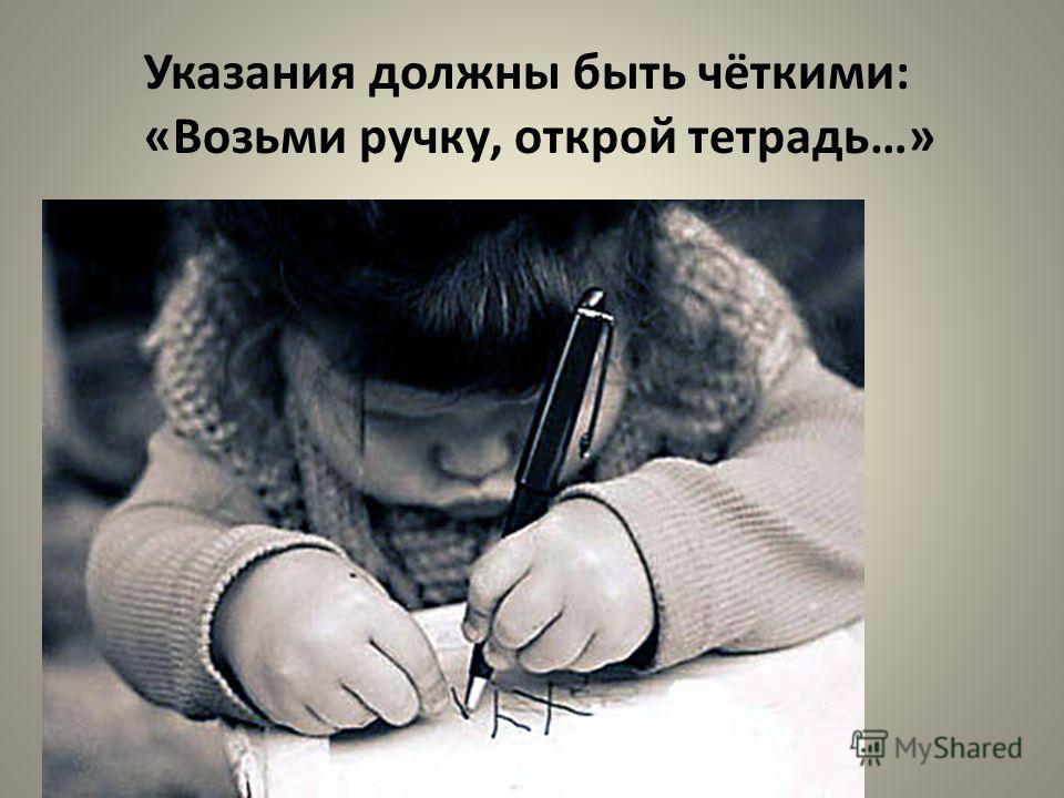Указания должны быть чёткими: «Возьми ручку, открой тетрадь…»