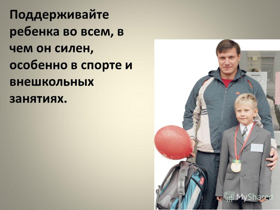 Поддерживайте ребенка во всем, в чем он силен, особенно в спорте и внешкольных занятиях.