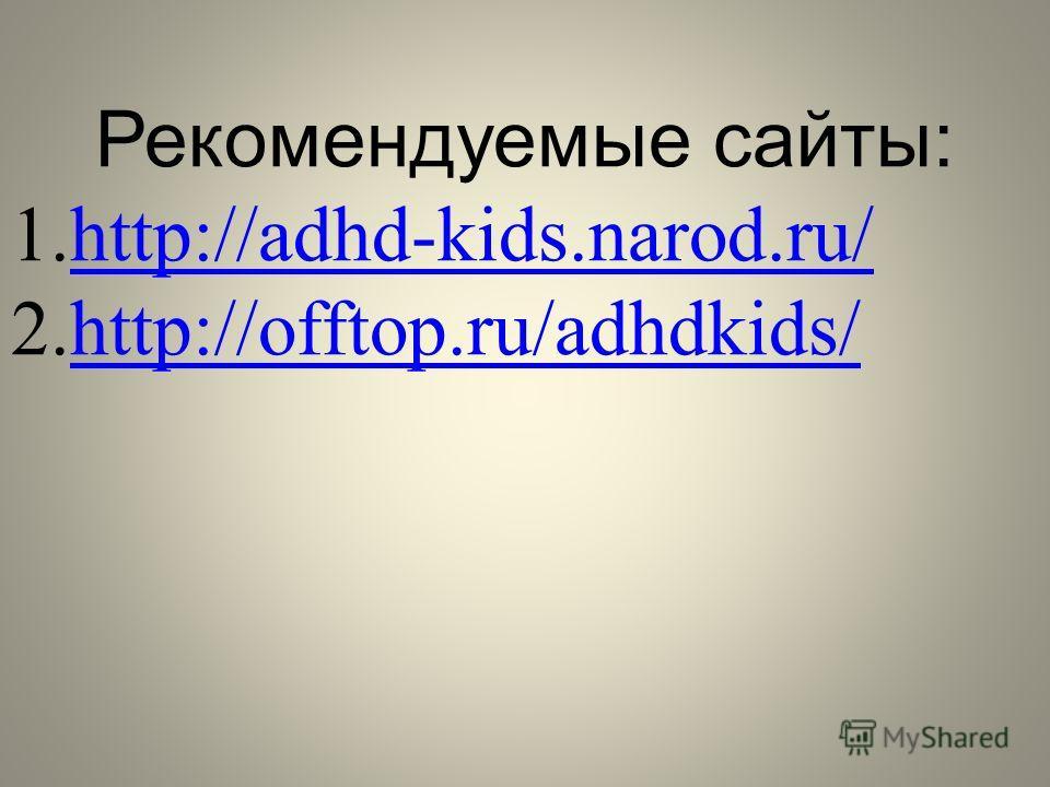 Рекомендуемые сайты: 1.http://adhd-kids.narod.ru/http://adhd-kids.narod.ru/ 2.http://offtop.ru/adhdkids/http://offtop.ru/adhdkids/