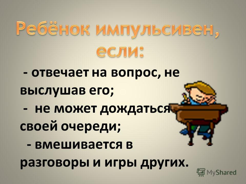 - отвечает на вопрос, не выслушав его; - не может дождаться своей очереди; - вмешивается в разговоры и игры других.