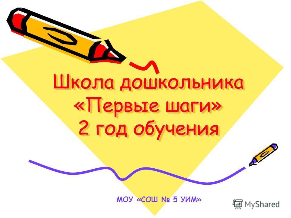 Школа дошкольника «Первые шаги» 2 год обучения МОУ «СОШ 5 УИМ»