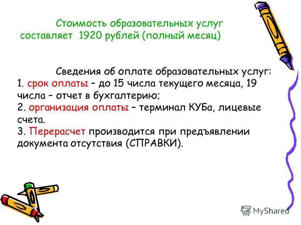 Стоимость образовательных услуг составляет 1920 рублей (полный месяц) Сведения об оплате образовательных услуг: 1. срок оплаты – до 15 числа текущего месяца, 19 числа – отчет в бухгалтерию; 2. организация оплаты – терминал КУБа, лицевые счета. 3. Пер