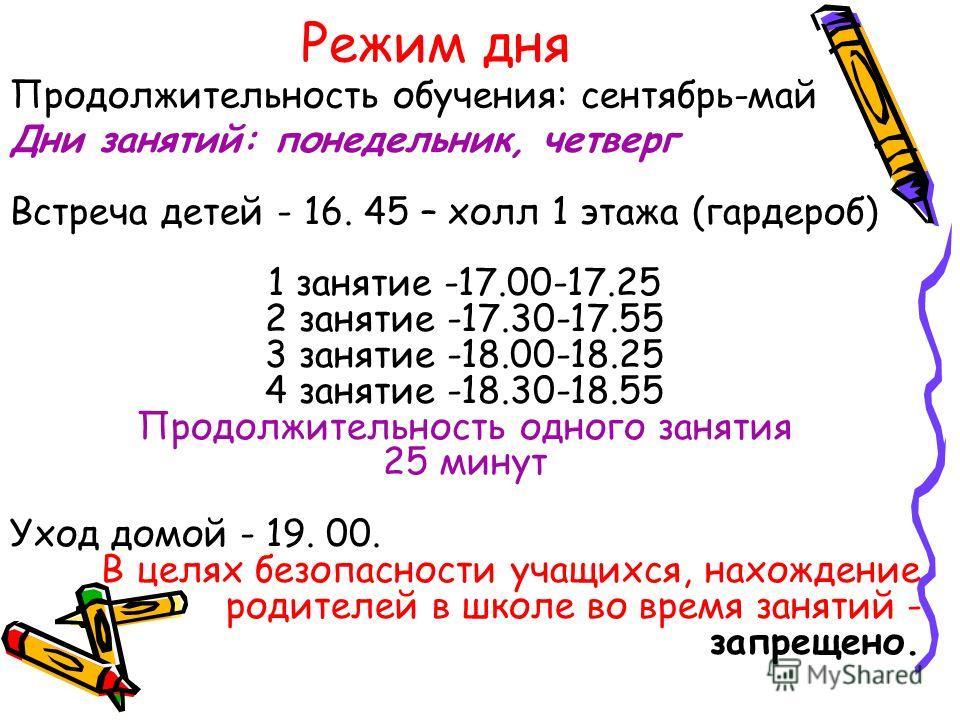 Режим дня Дни занятий: понедельник, четверг Встреча детей - 16. 45 – холл 1 этажа (гардероб) 1 занятие -17.00-17.25 2 занятие -17.30-17.55 3 занятие -18.00-18.25 4 занятие -18.30-18.55 Продолжительность одного занятия 25 минут Уход домой - 19. 00. В