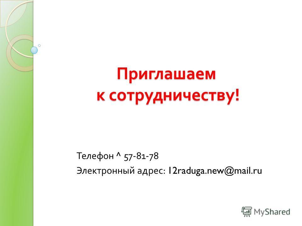 Приглашаем к сотрудничеству ! Телефон ^ 57-81-78 Электронный адрес : 12raduga.new@mail.ru