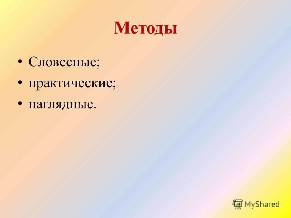 Методы Словесные; практические; наглядные.