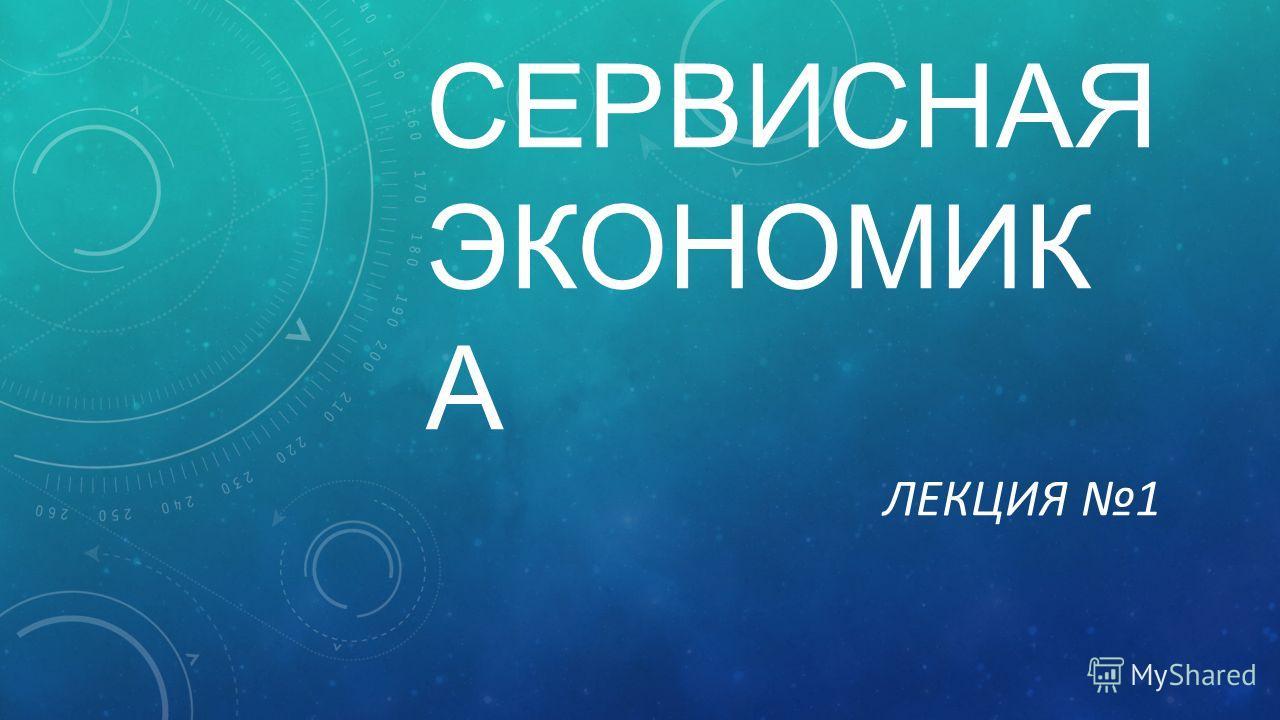 СЕРВИСНАЯ ЭКОНОМИК А ЛЕКЦИЯ 1