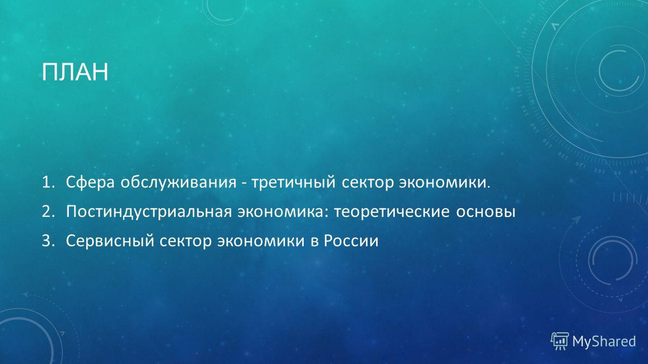 ПЛАН 1. Сфера обслуживания - третичный сектор экономики. 2. Постиндустриальная экономика: теоретические основы 3. Сервисный сектор экономики в России