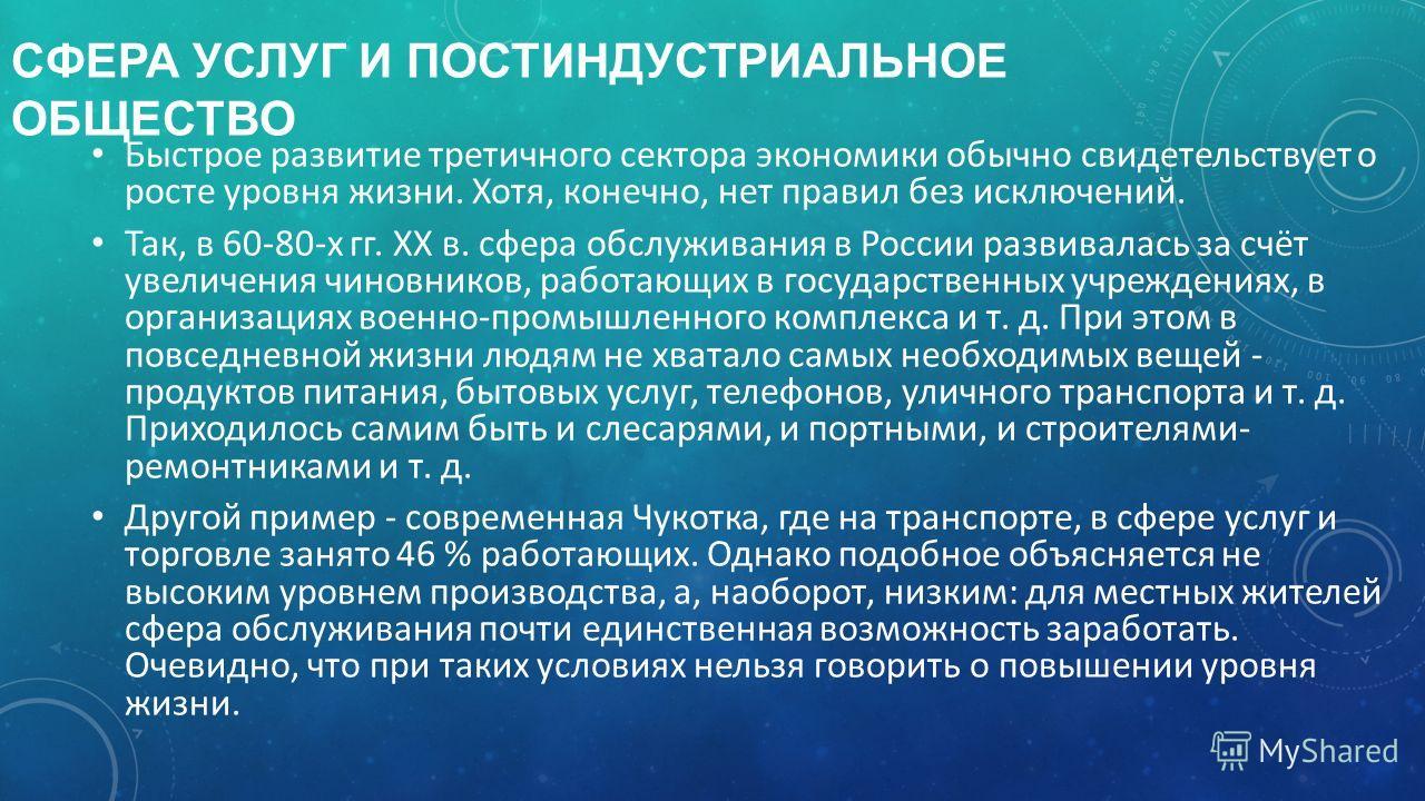 СФЕРА УСЛУГ И ПОСТИНДУСТРИАЛЬНОЕ ОБЩЕСТВО Быстрое развитие третичного сектора экономики обычно свидетельствует о росте уровня жизни. Хотя, конечно, нет правил без исключений. Так, в 60-80-х гг. XX в. сфера обслуживания в России развивалась за счёт ув