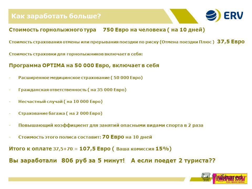 Как заработать больше? Стоимость горнолыжного тура 750 Евро на человека ( на 10 дней) Стоимость страхования отмены или прерывания поездки по риску (Отмена поездки Плюс ) 37,5 Евро Стоимость страховки для горнолыжников включает в себя: Программа OPTIM