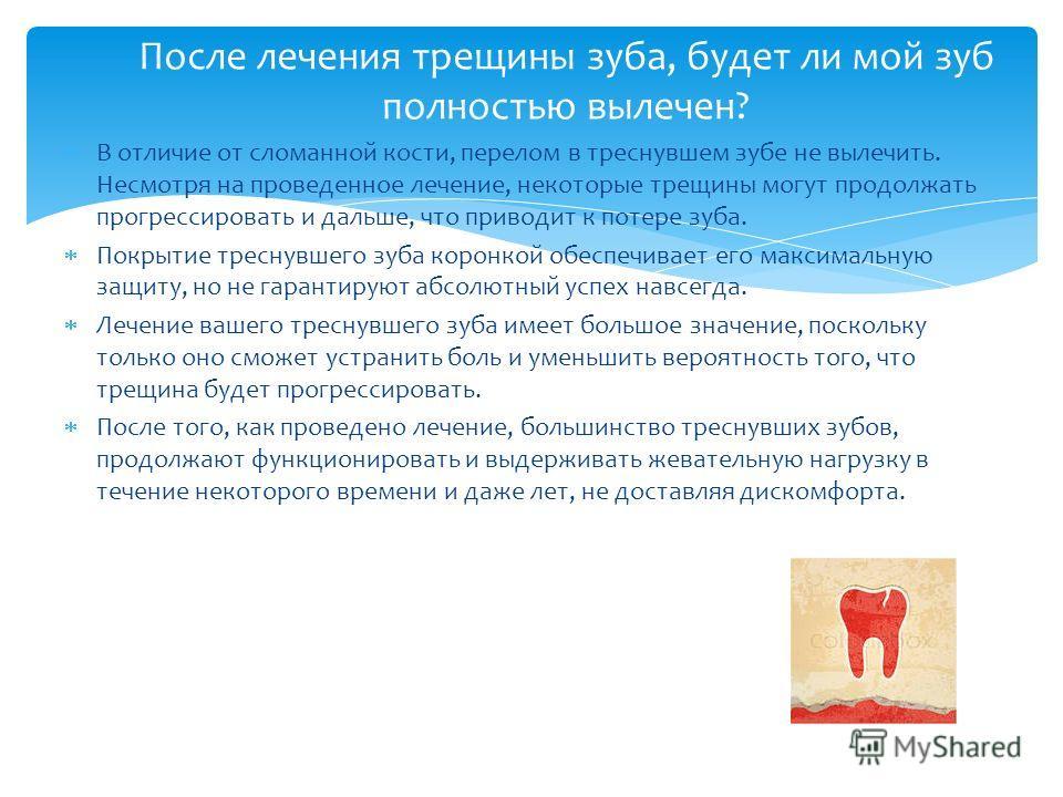 В отличие от сломанной кости, перелом в треснувшем зубе не вылечить. Несмотря на проведенное лечение, некоторые трещины могут продолжать прогрессировать и дальше, что приводит к потере зуба. Покрытие треснувшего зуба коронкой обеспечивает его максима