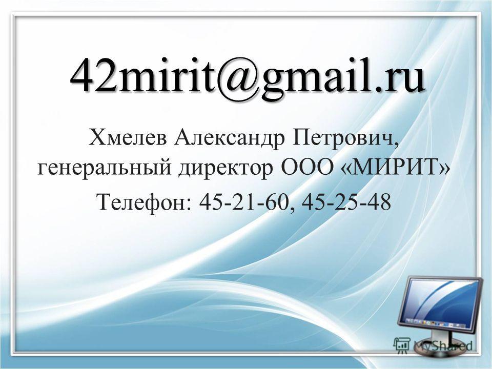 42mirit@gmail.ru Хмелев Александр Петрович, генеральный директор ООО «МИРИТ» Телефон: 45-21-60, 45-25-48