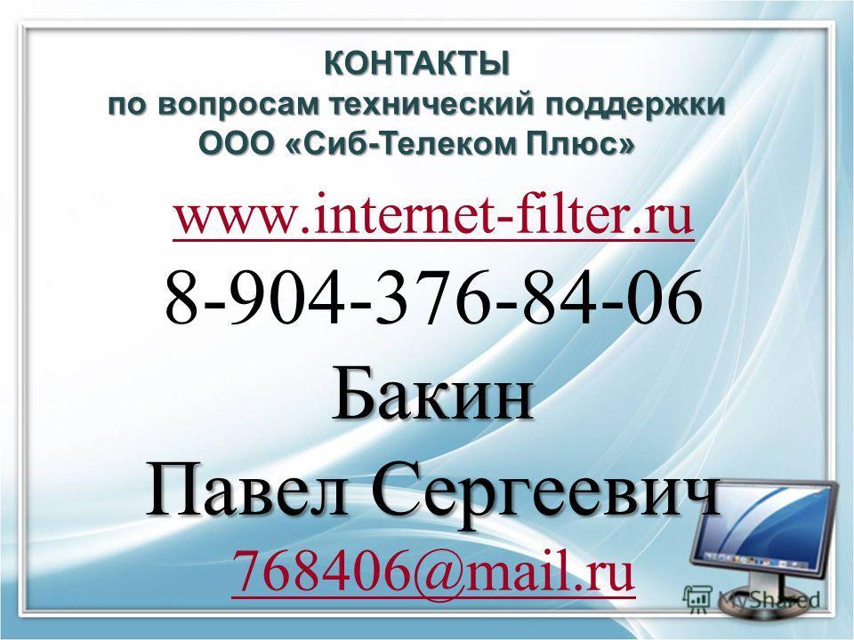 КОНТАКТЫ по вопросам технический поддержки ООО «Сиб-Телеком Плюс» www.internet-filter.ru 8-904-376-84-06Бакин Павел Сергеевич 768406@mail.ru