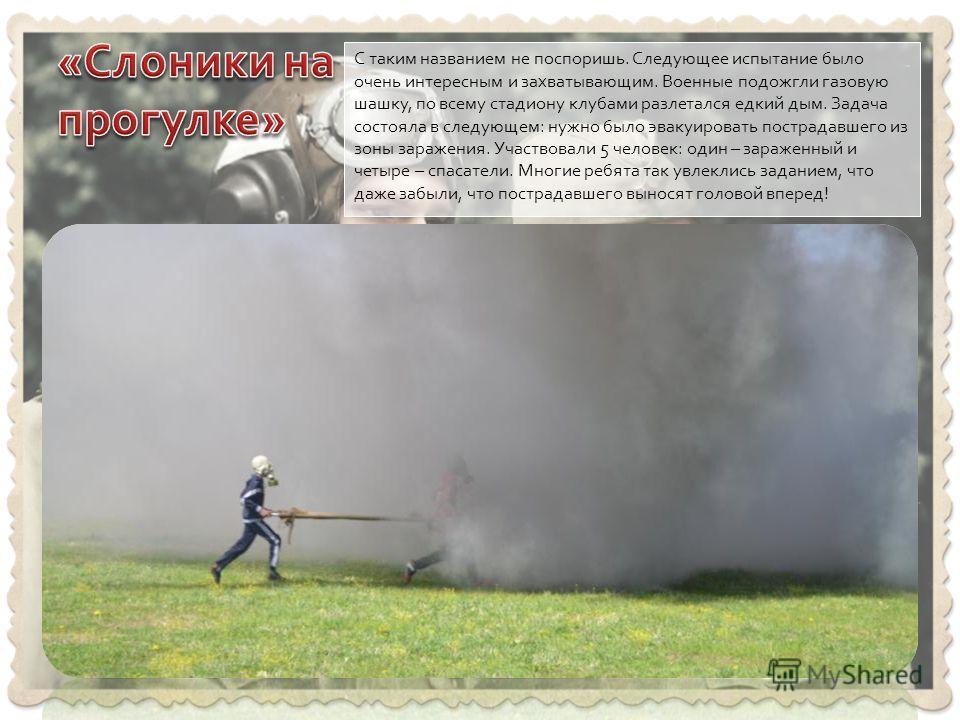 С таким названием не поспоришь. Следующее испытание было очень интересным и захватывающим. Военные подожгли газовую шашку, по всему стадиону клубами разлетался едкий дым. Задача состояла в следующем: нужно было эвакуировать пострадавшего из зоны зара