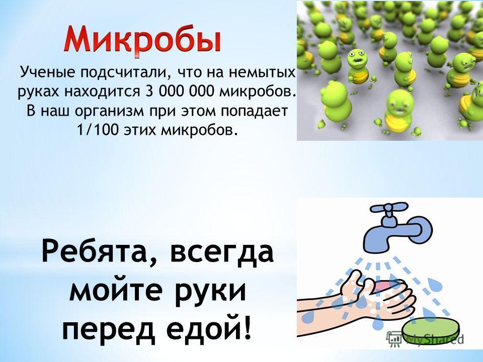 Ученые подсчитали, что на немытых руках находится 3 000 000 микробов. В наш организм при этом попадает 1/100 этих микробов. Ребята, всегда мойте руки перед едой!