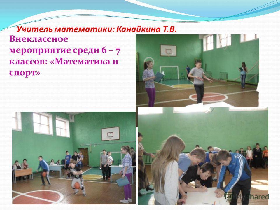 Учитель математики: Канайкина Т.В. Внеклассное мероприятие среди 6 – 7 классов: «Математика и спорт»