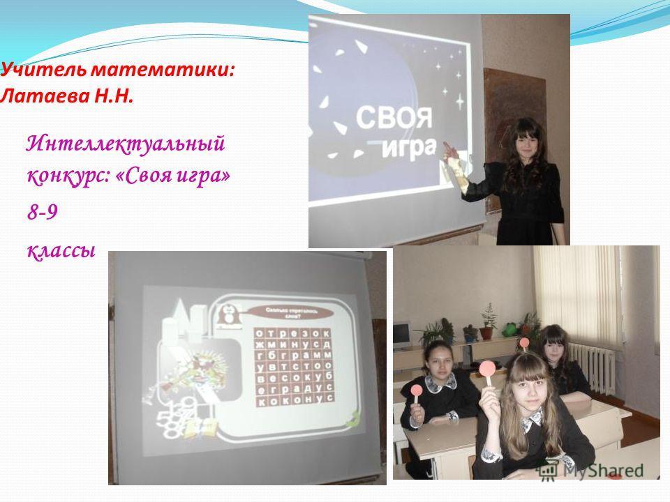 Учитель математики: Латаева Н.Н. Интеллектуальный конкурс: «Своя игра» 8-9 классы