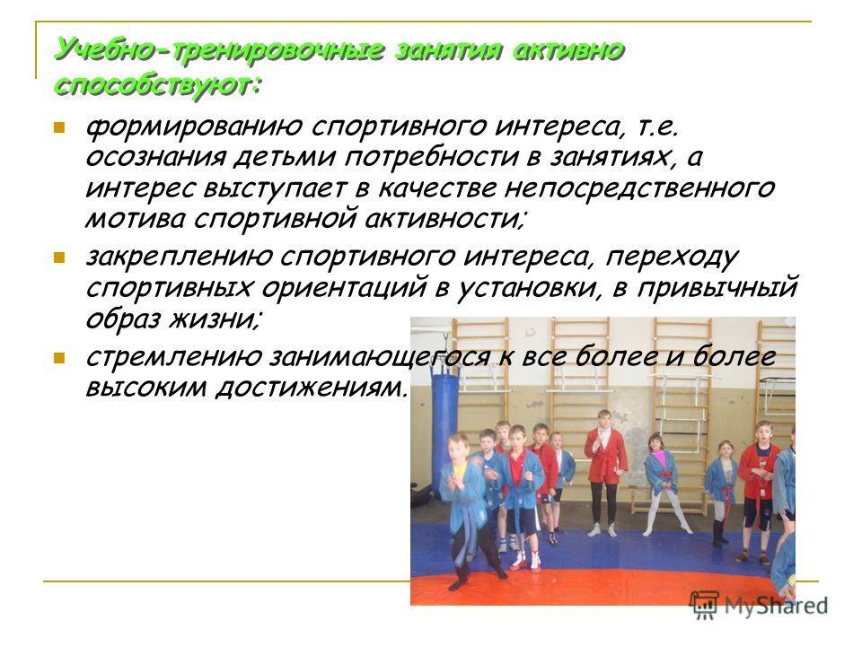 Учебно-тренировочные занятия активно способствуют: формированию спортивного интереса, т.е. осознания детьми потребности в занятиях, а интерес выступает в качестве непосредственного мотива спортивной активности; закреплению спортивного интереса, перех