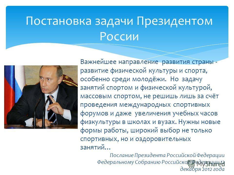 Постановка задачи Президентом России Важнейшее направление развития страны - развитие физической культуры и спорта, особенно среди молодёжи. Но задачу занятий спортом и физической культурой, массовым спортом, не решишь лишь за счёт проведения междуна