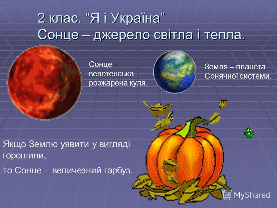 2 клас. Я і Україна Сонце – джерело світла і тепла. Сонце – велетенська розжарена куля. Земля – планета Сонячної системи. Якщо Землю уявити у вигляді горошини, то Сонце – величезний гарбуз.