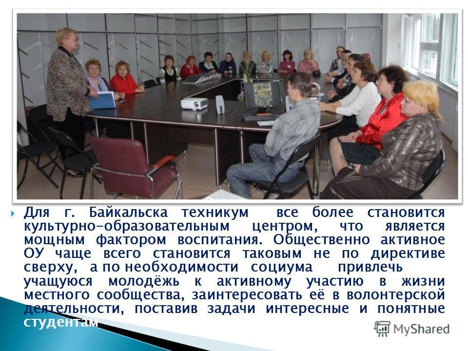 Для г. Байкальска техникум все более становится культурно-образовательным центром, что является мощным фактором воспитания. Общественно активное ОУ чаще всего становится таковым не по директиве сверху, а по необходимости социума привлечь учащуюся мол