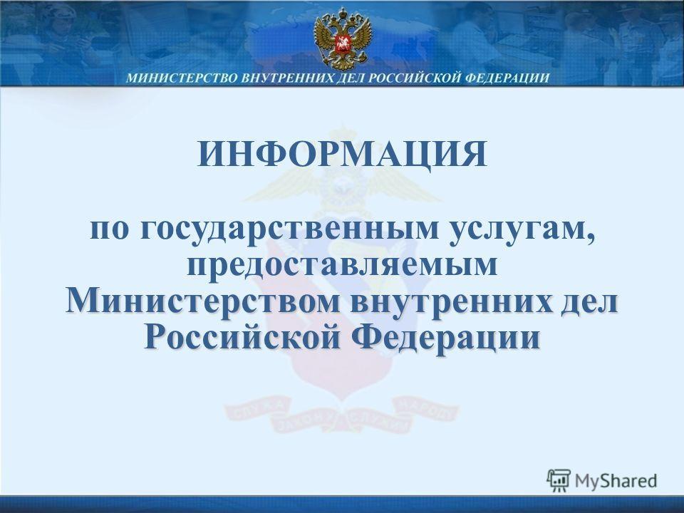 ИНФОРМАЦИЯ по государственным услугам, предоставляемым Министерством внутренних дел Российской Федерации