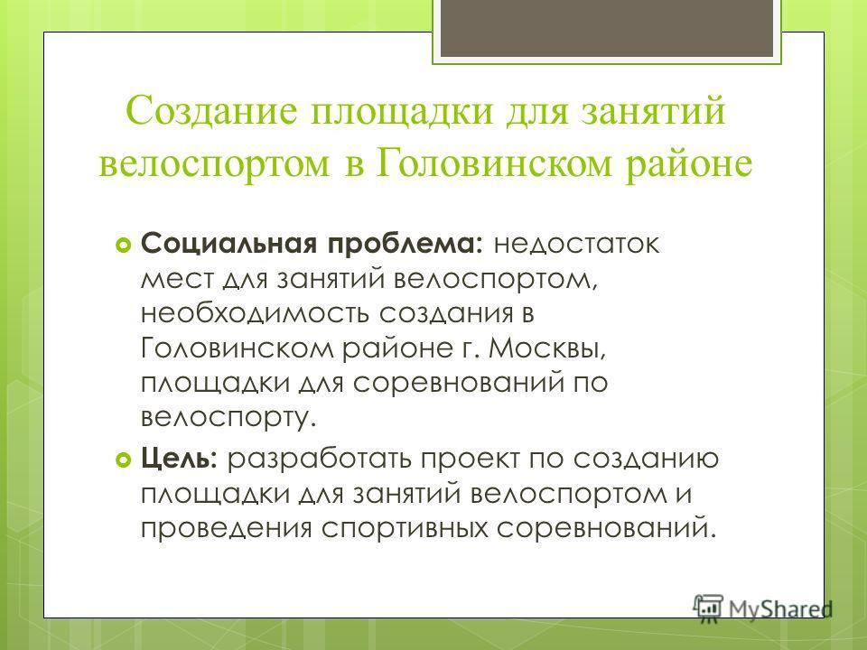 Создание площадки для занятий велоспортом в Головинском районе Социальная проблема: недостаток мест для занятий велоспортом, необходимость создания в Головинском районе г. Москвы, площадки для соревнований по велоспорту. Цель: разработать проект по с