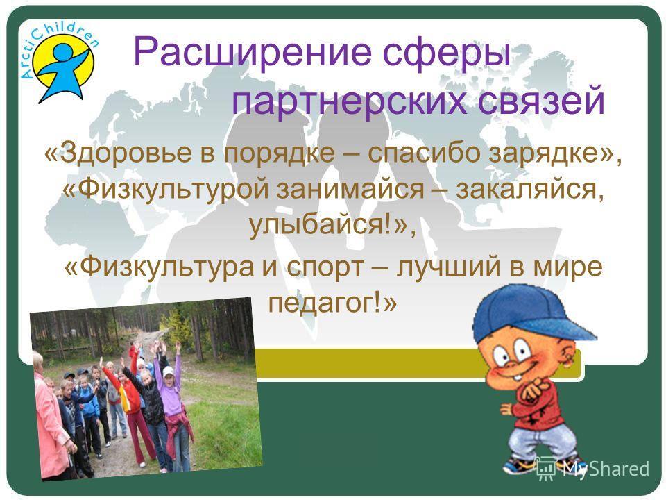 Расширение сферы партнерских связей «Здоровье в порядке – спасибо зарядке», «Физкультурой занимайся – закаляйся, улыбайся!», «Физкультура и спорт – лучший в мире педагог!»