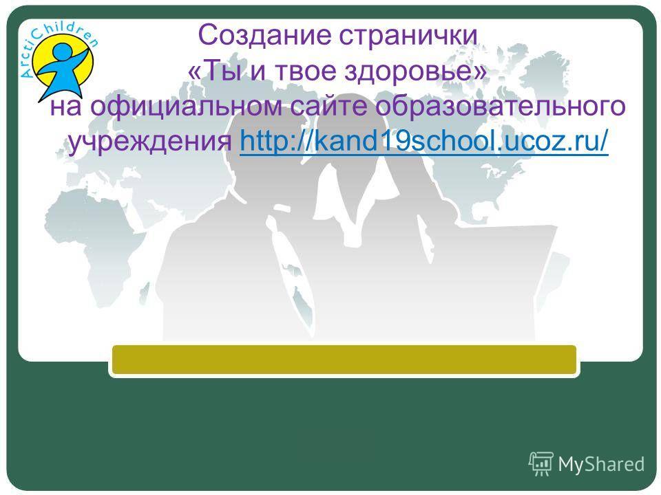Создание странички «Ты и твое здоровье» на официальном сайте образовательного учреждения http://kand19school.ucoz.ru/