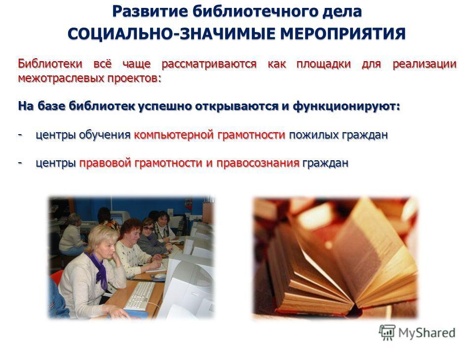 Развитие библиотечного дела СОЦИАЛЬНО-ЗНАЧИМЫЕ МЕРОПРИЯТИЯ Библиотеки всё чаще рассматриваются как площадки для реализации межотраслевых проектов: На базе библиотек успешно открываются и функционируют: -центры обучения компьютерной грамотности пожилы