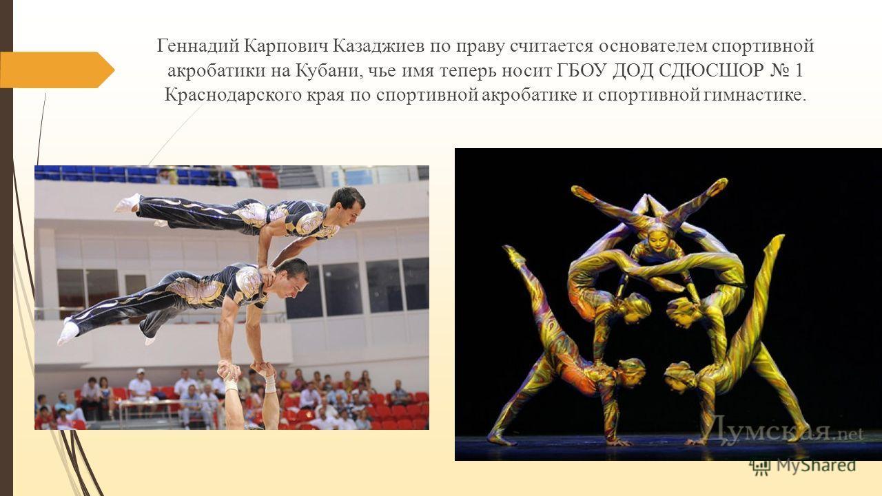 Геннадий Карпович Казаджиев по праву считается основателем спортивной акробатики на Кубани, чье имя теперь носит ГБОУ ДОД СДЮСШОР 1 Краснодарского края по спортивной акробатике и спортивной гимнастике.