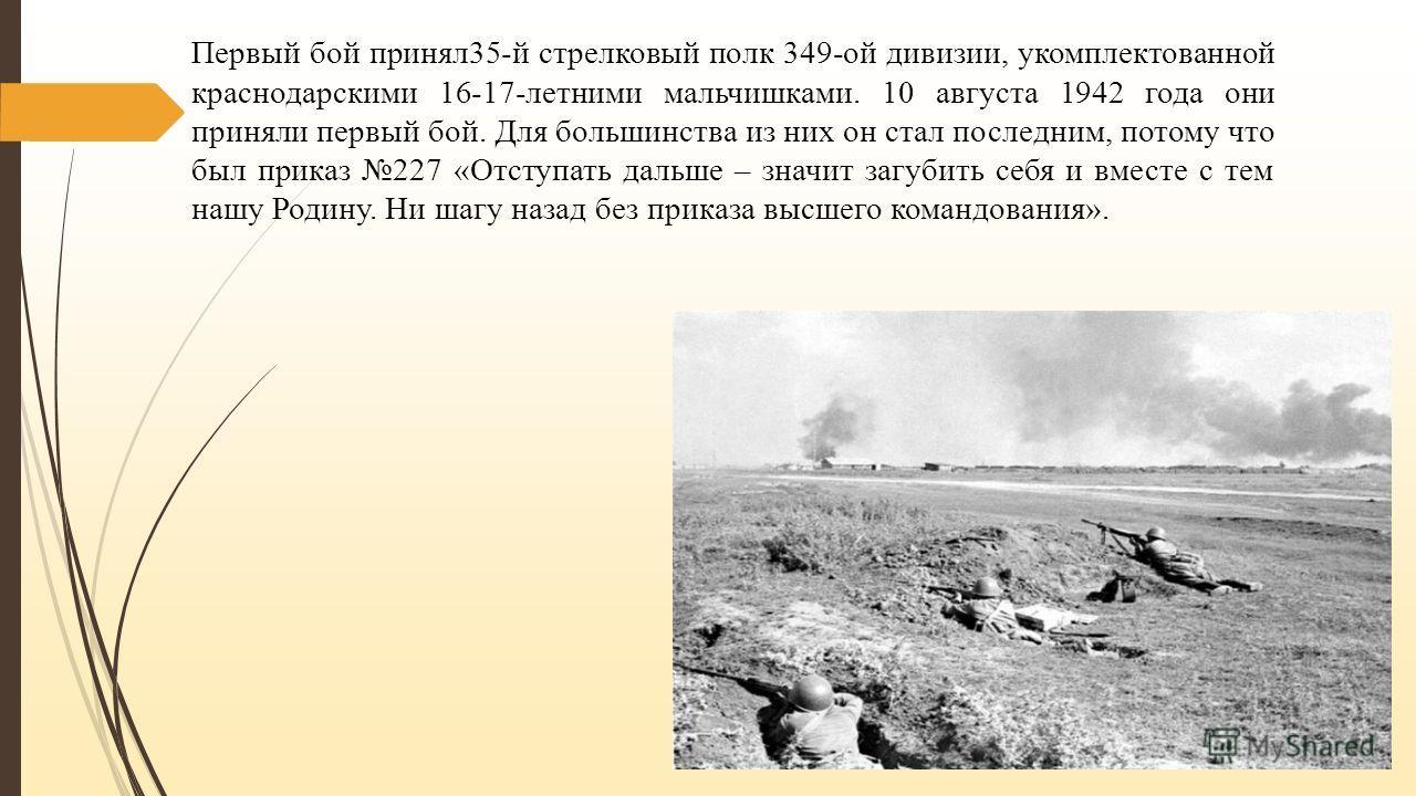 Первый бой принял 35-й стрелковый полк 349-ой дивизии, укомплектованной краснодарскими 16-17-летними мальчишками. 10 августа 1942 года они приняли первый бой. Для большинства из них он стал последним, потому что был приказ 227 «Отступать дальше – зна