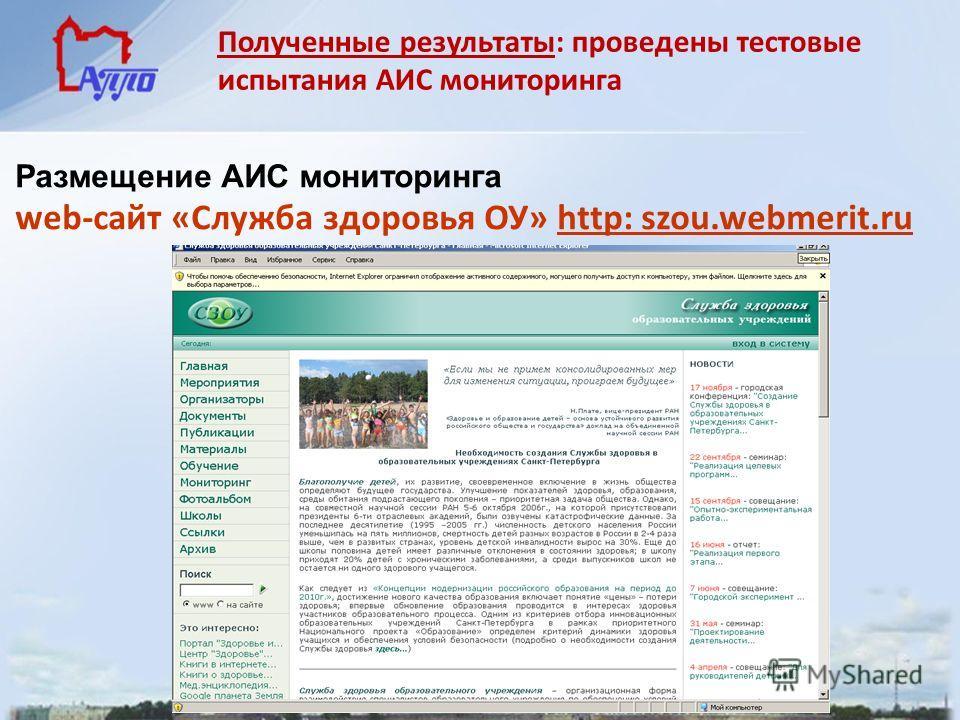 Размещение АИС мониторинга web-сайт «Служба здоровья ОУ» http: szou.webmerit.ru Полученные результаты: проведены тестовые испытания АИС мониторинга