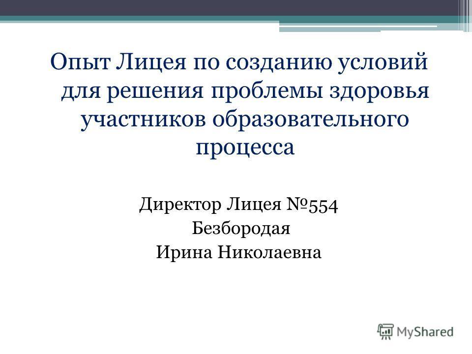 Опыт Лицея по созданию условий для решения проблемы здоровья участников образовательного процесса Директор Лицея 554 Безбородая Ирина Николаевна